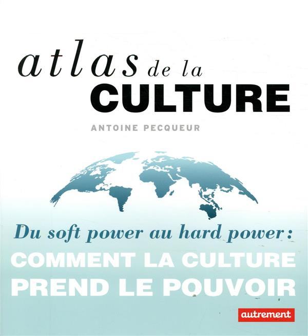 ATLAS DE LA CULTURE - DU SOFT POWER AU HARD POWER : COMMENT LA CULTURE PREND LE POUVOIR