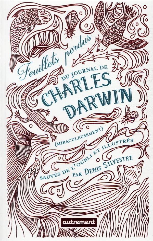 FEUILLETS PERDUS DU JOURNAL DE CHARLES DARWIN (MIRACULEUSEMENT) SAUVES DE L'OUBLIE ET ILLUSTRES PAR DENIS SILVESTRE