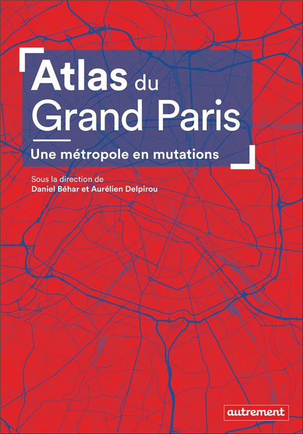 ATLAS DU GRAND PARIS  -  UNE METROPOLE EN MUTATIONS