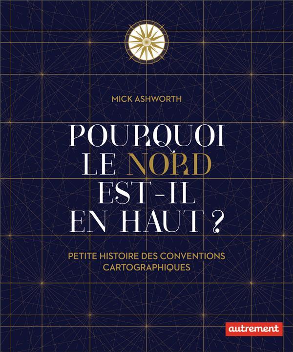 POURQUOI LE NORD EST-IL EN HAUT ? PETITE HISTOIRE DES CONVENTIONS CARTOGRAPHIQUES ASHWORTH MICK AUTREMENT