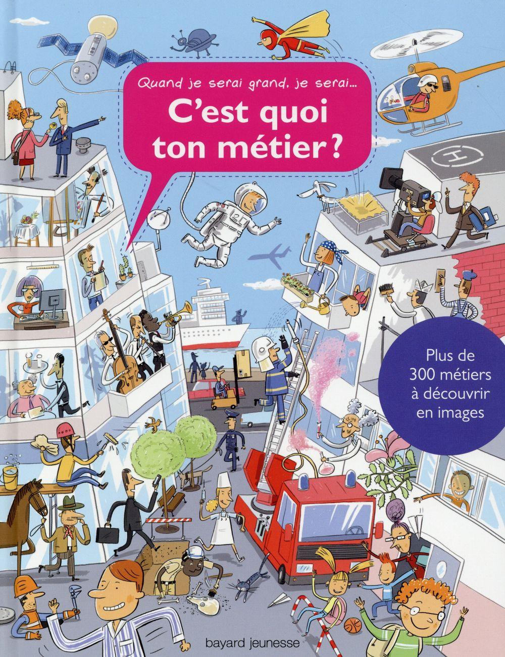 C'EST QUOI TON METIER  -  300 METIERS A DECOUVRIR EN IMAGES XXX Bayard Jeunesse