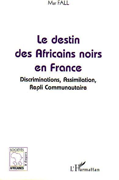 LE DESTIN DES AFRICAINS NOIRS EN FRANCE - DISCRIMINATION, ASSIMILATION, REPLI COMMUNAUTAIRE