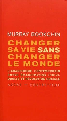CHANGER LA VIE OU CHANGER LE MONDE - L-ANARCHISME ENTRE EMANCIPATION INDIVIDUELLE ET REVOLUTION SOCI