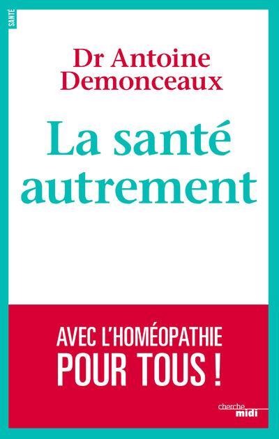 LA SANTE AUTREMENT - AVEC L'HOMEOPATHIE POUR TOUS ! Demonceaux Antoine le Cherche Midi