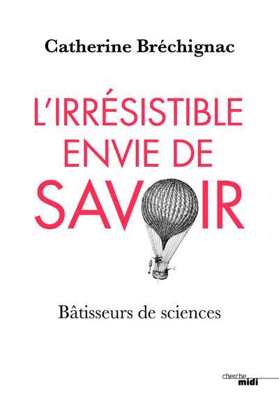 L'IRRESISTIBLE ENVIE DE SAVOIR - BATISSEURS DE SCIENCES CATHERINE BRECHIGNAC LE CHERCHE MIDI