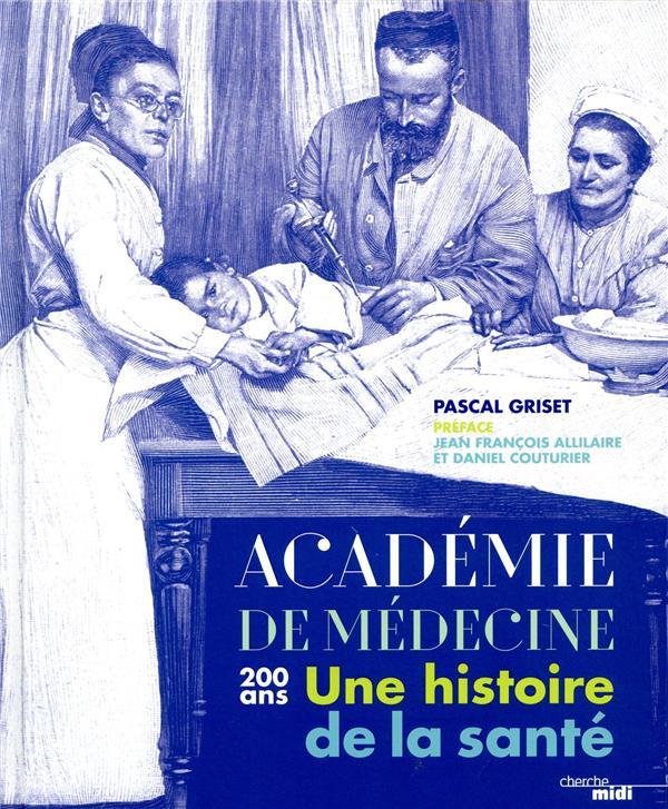 L'ACADEMIE DE MEDECINE  -  200 ANS  -  UNE HISTOIRE DE LA SANTE GRISET, PASCAL  LE CHERCHE MIDI