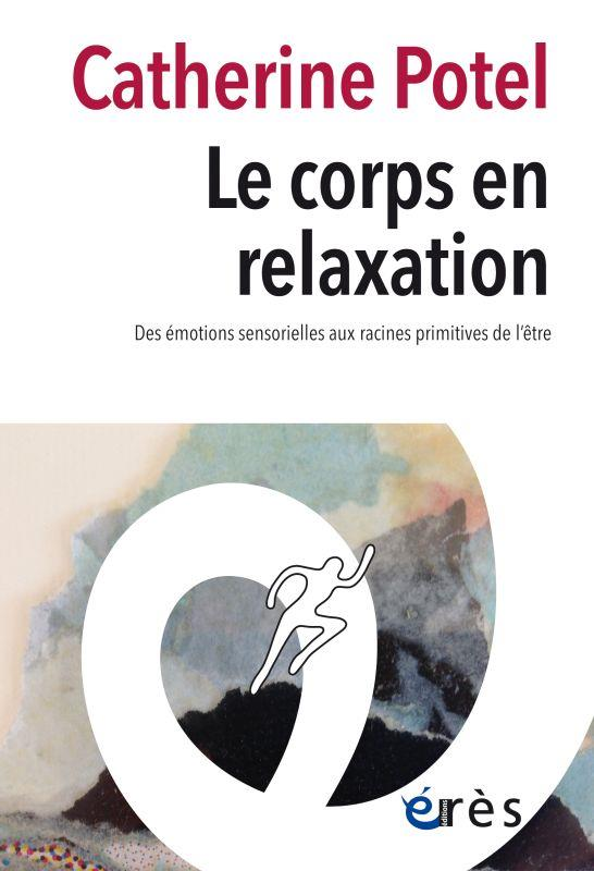 LE CORPS EN RELAXATION  -  DES EMOTIONS SENSORIELLES AUX RACINES PRIMITIVES DE L'ETRE POTEL, CATHERINE ERES