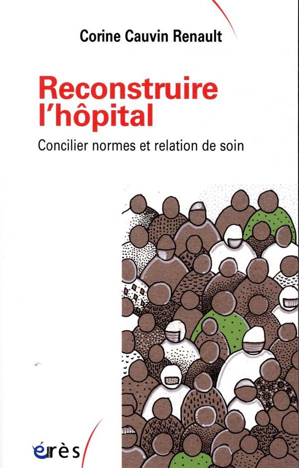 RECONSTRUIRE L'HOPITAL  -  CONCILIER NORMES ET RELATION DE SOIN