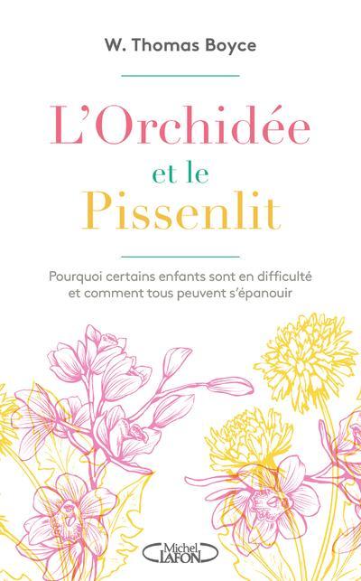 L'ORCHIDEE ET LE PISSENLIT  -  POURQUOI CERTAINS ENFANTS SONT EN DIFFICULTE ET COMMENT TOUS PEUVENT S'EPANOUIR