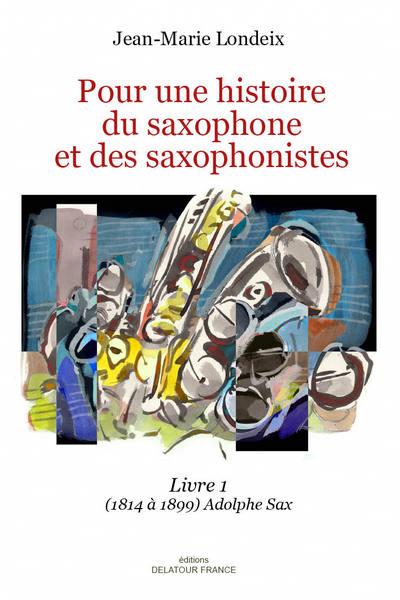 Pour une histoire du saxophone et des saxophonistes 1814 à 1899 Vol.1