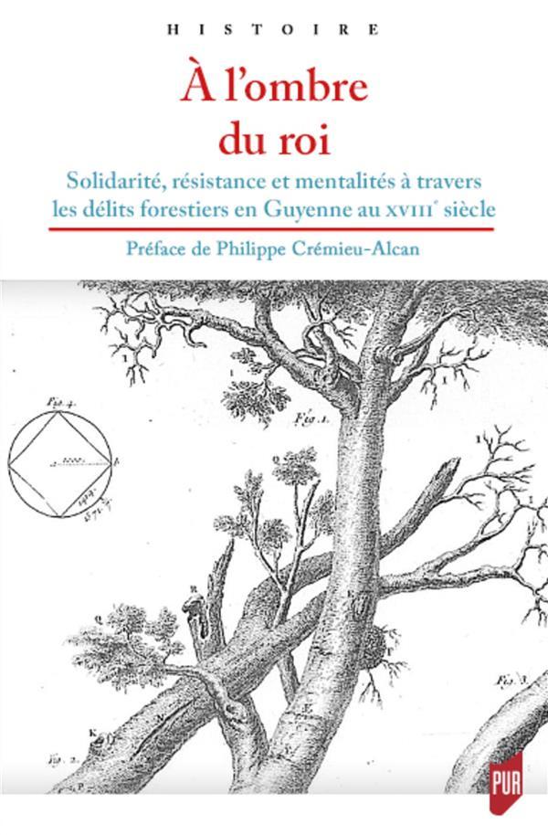 A L'OMBRE DU ROI  -  SOLIDARITE, RESISTANCE ET MENTALITES A TRAVERS LES DELITS FORESTIERS EN GUYENNE AU XVIIIE SIECLE CREMIEU-ALCAN, PHILIPPE PU RENNES
