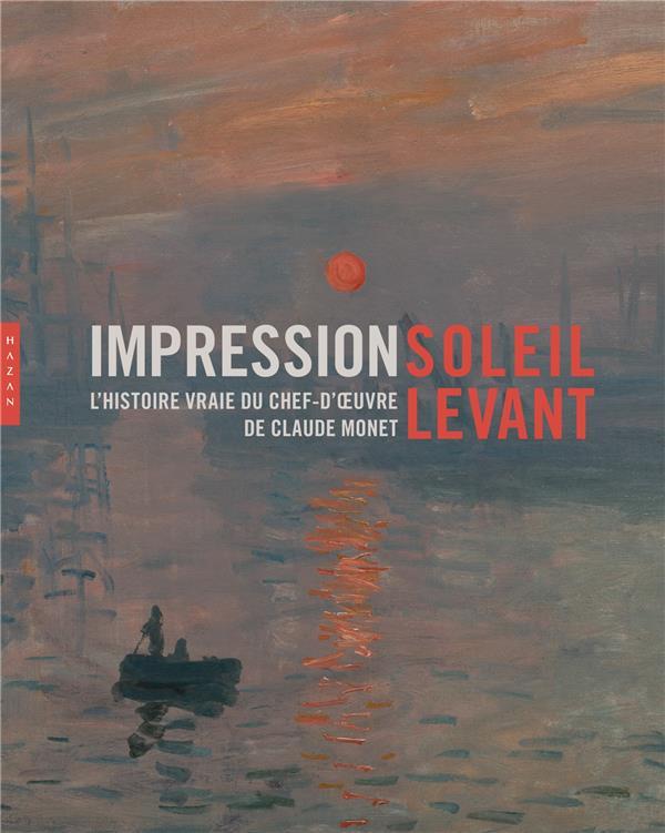 IMPRESSION SOLEIL LEVANT  -  L'HISTOIRE VRAIE DU CHEF-D'OEUVRE DE CLAUDE MONET LOBSTEIN DOMINIQUE Hazan