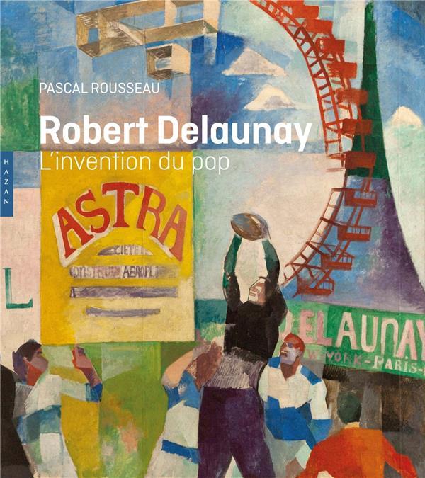 ROBERT DELAUNAY, L'INVENTION DU POP ROUSSEAU PASCAL HAZAN