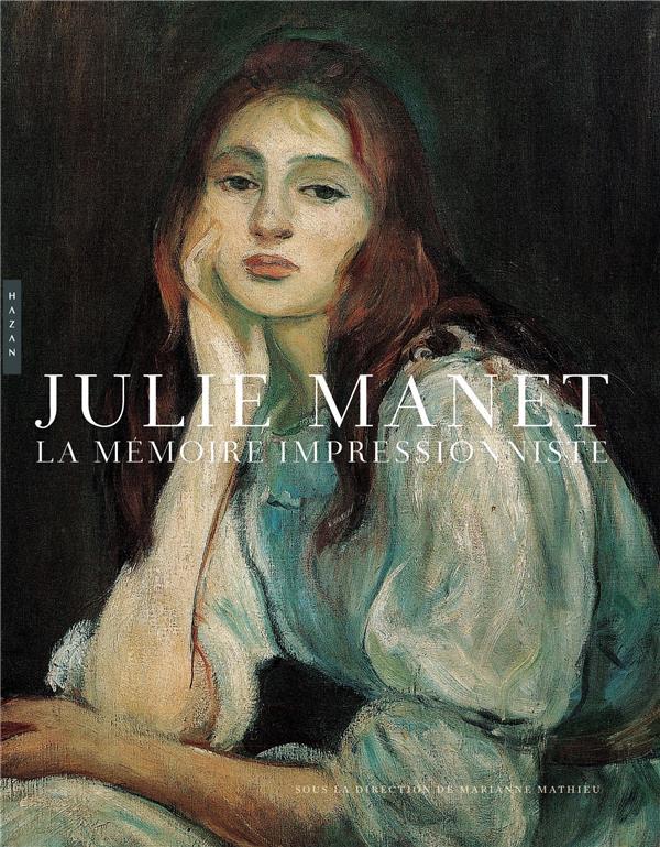 JULIE MANET, LA MEMOIRE IMPRESSIONNISTE MATHIEU, MARIANNE  HAZAN