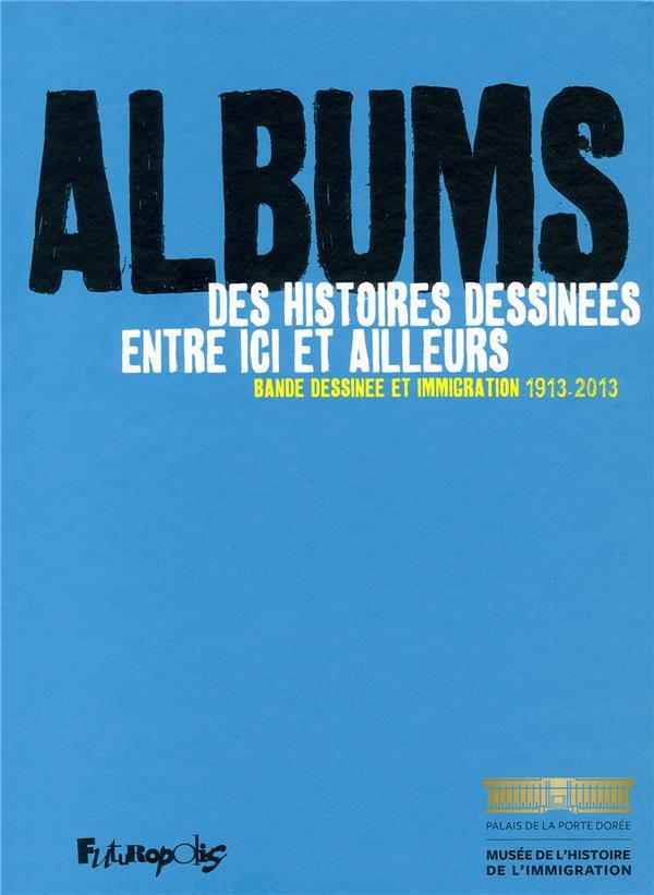 ALBUMS. DES HISTOIRES DESSINEES ENTRE ICI ET AILLEURS - BANDE DESSINEE ET IMMIGRATION 1913-2013