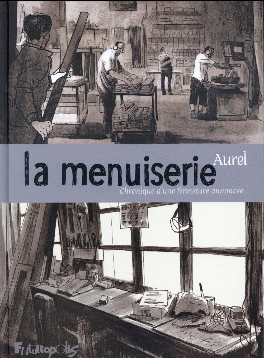 LA MENUISERIE - CHRONIQUE D'UNE FERMETURE ANNONCEE AUREL Futuropolis