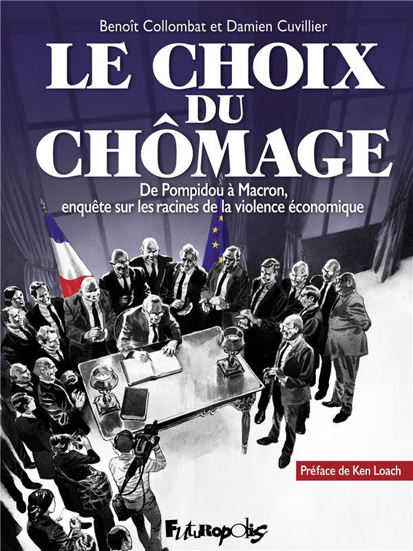 LE CHOIX DU CHOMAGE  -  DE POMPIDOU A MACRON, ENQUETE SUR LES RACINES DE LA VIOLENCE ECONOMIQUE