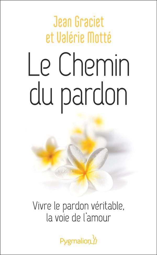 LE CHEMIN DU PARDON  -  VIVRE LE PARDON VERITABLE, LA VOIE DE L'AMOUR GRACIET, JEAN  PYGMALION
