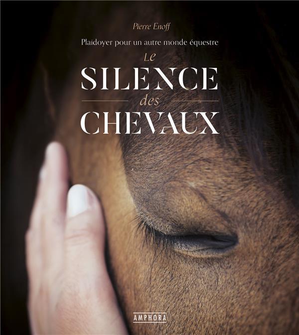 LE SILENCE DES CHEVAUX : PLAIDOYER POUR UN AUTRE MONDE EQUESTRE ENOFF, PIERRE AMPHORA