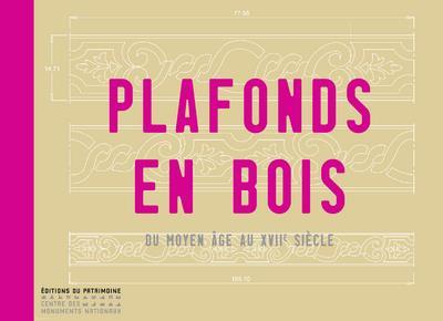 PLAFONDS EN BOIS. DU MOYEN-AGE AU XVIIE SIECLE CRMH Ed. du Patrimoine