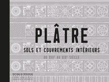 PLATRE. SOLS ET COUVREMENTS INTERIEURS DU XIIIE AU XIXE SIECLE INIZAN, CHRISTELLE Ed. du Patrimoine