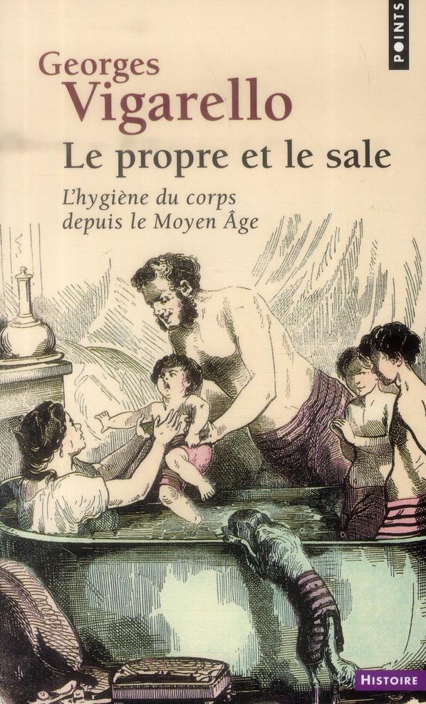 LE PROPRE ET LE SALE  -  L'HYGIENE DU CORPS DEPUIS LE MOYEN AGE VIGARELLO, GEORGES Points
