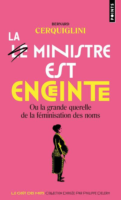 LE MINISTRE EST ENCEINTE. OU LA GRANDE QUERELLE DE LA FEMINISATION DES NOMS
