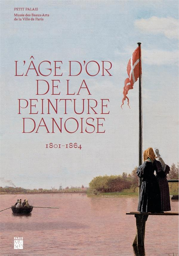 L'AGE D'OR DE LA PEINTURE DANOISE, 1801-1864  COLLECTIF PARIS MUSEES
