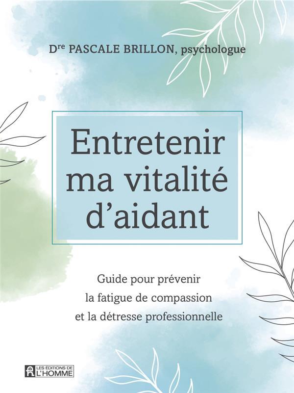 ENTRETENIR MA VITALITE D'AIDANT  -  GUIDE POUR PREVENIR LA FATIGUE DE COMPASSION ET LA DETRESSE PROFESSIONNELLE