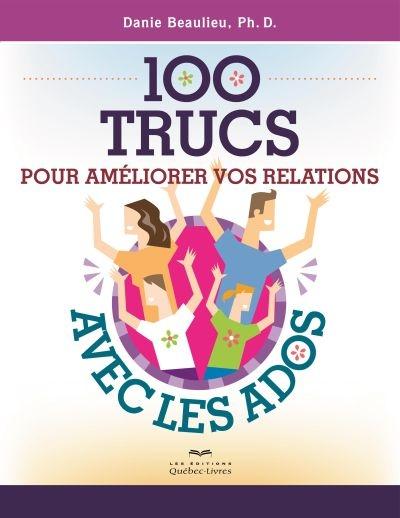 100 TRUCS POUR AMELIORER VOS RELATIONS AVEC LES ADOS 2ED BEAULIEU DANIE LES ÉDITIONS QUÉBEC-LIVRES