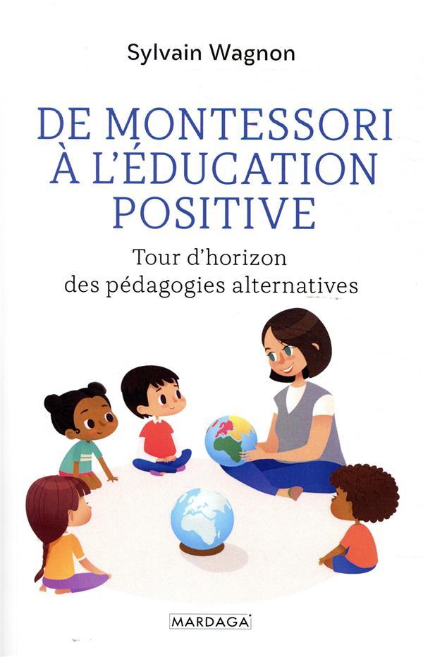 DE MONTESSORI A L-EDUCATION POSITIVE - TOUR D-HORIZON DES PEDAGOGIES ALTERNATIVES