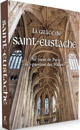 LA GRACE DE SAINT-EUSTACHE  -  AU COEUR DE PARIS LA PAROISSE DES HALLES
