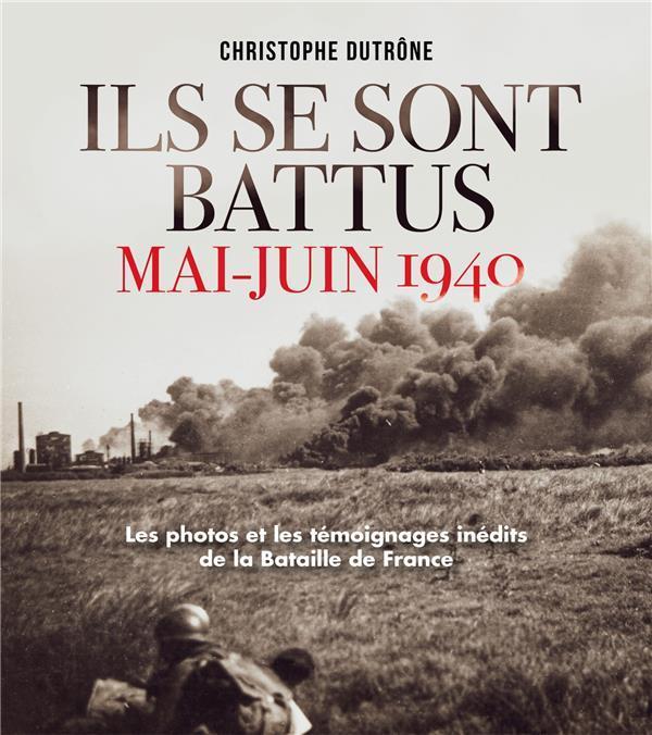 ILS SE SONT BATTUS MAI-JUIN 1940  -  LES PHOTOS ET LES TEMOIGNAGES INEDITS DE LA BATAILLE DE FRANCE DUTRONE CHRISTOPHE EDITIONS DU TOUCAN