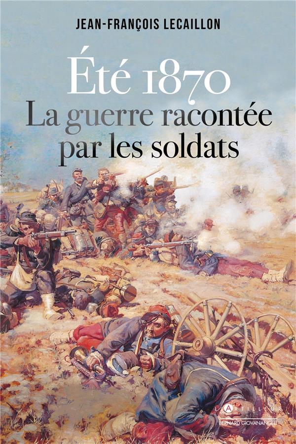 ETE 1870, LA GUERRE RACONTEE PAR LES SOLDATS LECAILLON J-F. EDITIONS DU TOUCAN