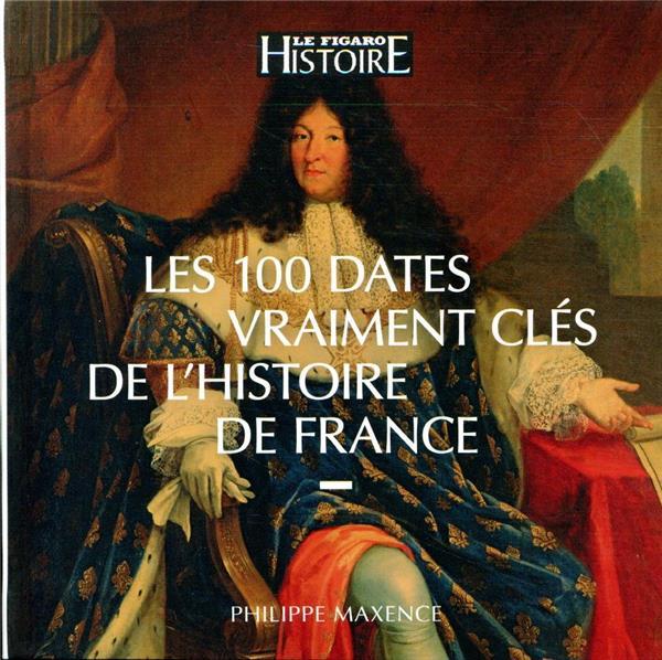 MAXENCE, PHILIPPE - GUIDE FIGARO  -  LES 100 DATES VRAIMENT CLES DE L'HISTOIRE DE FRANCE