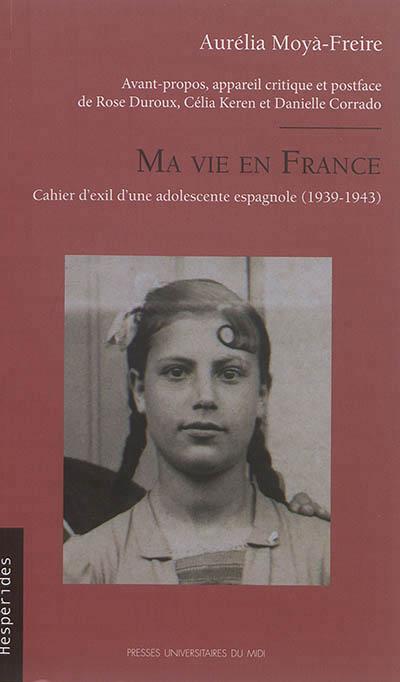 MA VIE EN FRANCE   CAHIER D'EXIL D'UNE ADOLESCENTE ESPAGNOLE (1939 1943)
