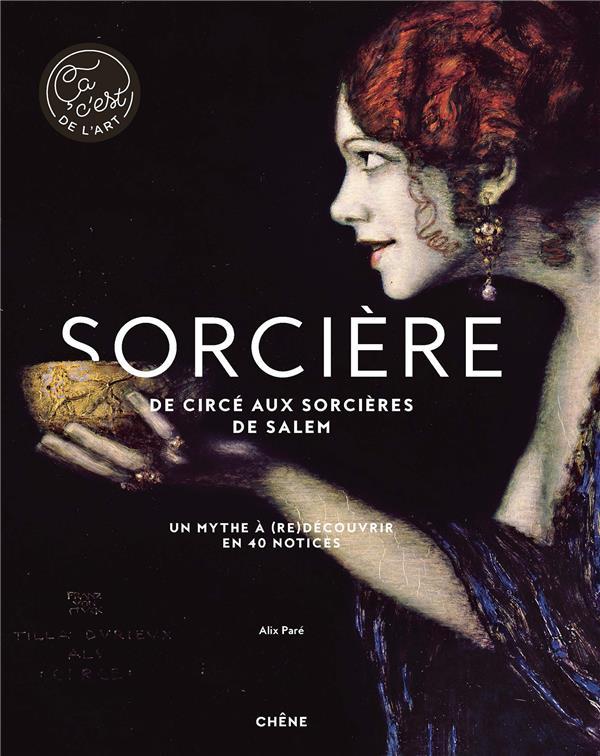 SORCIERE, DE CIRCE AUX SORCIERES DE SALEM  -  UN MYTHE A (RE)DECOUVRIR EN 40 NOTICES PARE ALIX LE CHENE