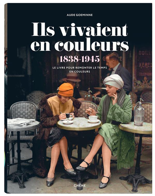 ILS VIVAIENT EN COULEURS (1838 1945)     LE LIVRE POUR REMONTER LE TEMPS EN COULEURS