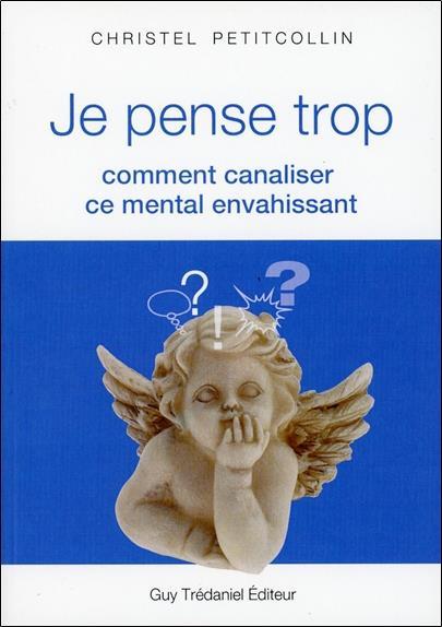 JE PENSE TROP  -  COMMENT CANALISER CE MENTAL ENVAHISSANT PETITCOLLIN, CHRISTEL  TREDANIEL