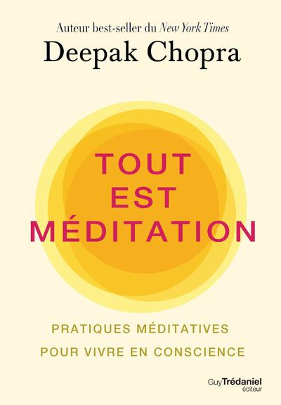 TOUT EST MEDITATION  -  PRATIQUES MEDITATIVES POUR VIVRE EN CONSCIENCE CHOPRA DEEPAK TREDANIEL