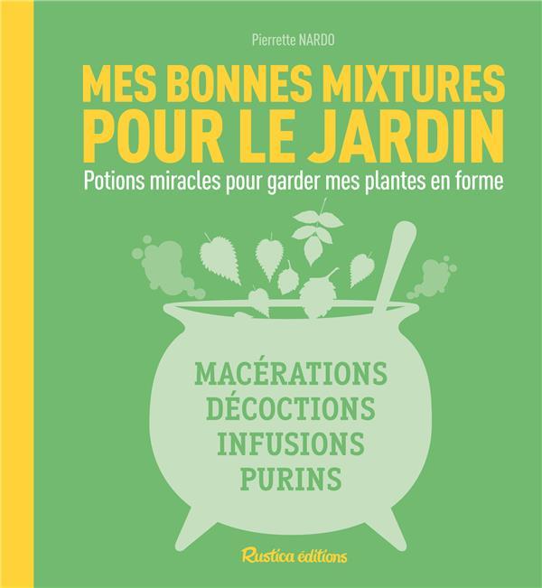 MES BONNES MIXTURES POUR MON JARDIN  -  POTIONS MIRACLES POUR GARDER MES PLANTES EN FORME NARDO, PIERRETTE Rustica