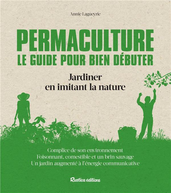 PERMACULTURE : LE GUIDE POUR BIEN DEBUTER : JARDINER EN IMITANT LA NATURE Lagueyrie-Kraps Annie Rustica