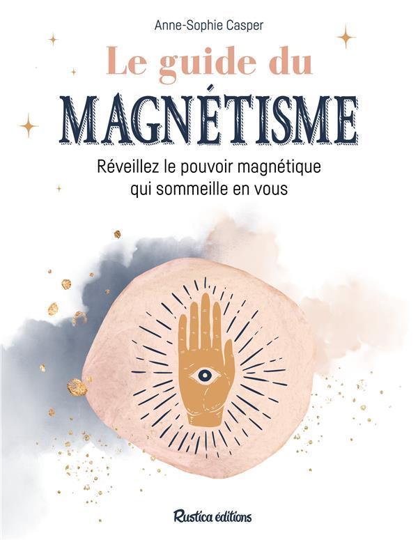 LE GUIDE DU MAGNETISME  -  REVEILLEZ LE POUVOIR MAGNETIQUE QUI SOMMEILLE EN VOUS