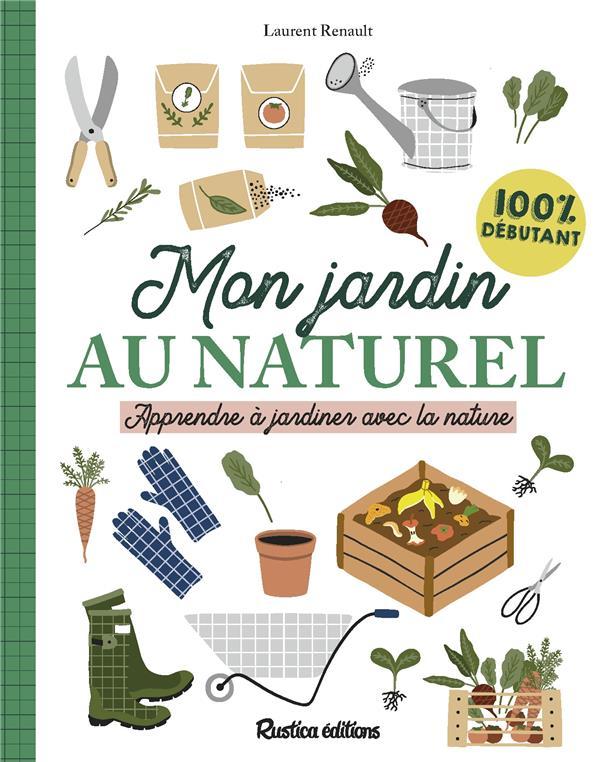 MON JARDIN AU NATUREL : APPRENDRE A JARDINER AVEC LA NATURE : 100 % DEBUTANT