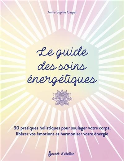 LE GUIDE DES SOINS ENERGETIQUES : 30 PRATIQUES HOLISTIQUES POUR SOULAGER VOTRE CORPS ET LIBERER VOS EMOTIONS