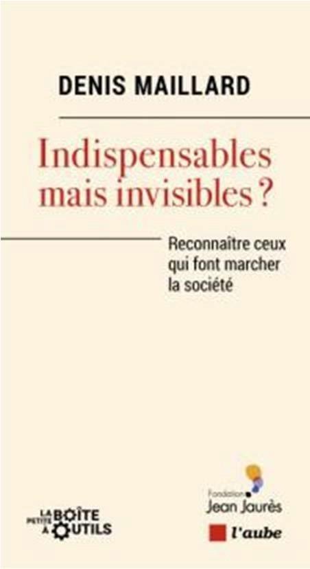 INDISPENSABLES MAIS INVISIBLES ? RECONNAITRE CEUX QUI FONT MARCHER LA SOCIETE MAILLARD DENIS AUBE NOUVELLE