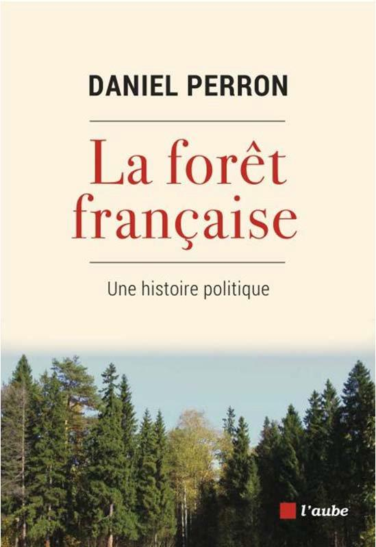 LA FORET FRANCAISE : UNE HISTOIRE POLITIQUE PERRON DANIEL AUBE NOUVELLE