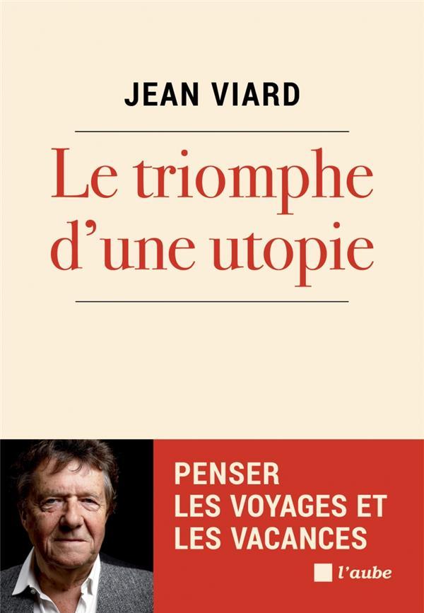 LE TRIOMPHE D'UNE UTOPIE  -  PENSER LES VOYAGES ET LES VACANCE VIARD JEAN AUBE NOUVELLE
