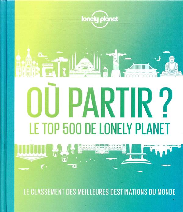 OU PARTIR ? LE TOP 500 DE LONELY PLANET (2E EDITION)