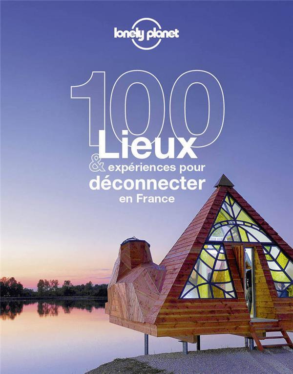 100 LIEUX ET EXPERIENCES POUR DECONNECTER EN FRANCE LONELY PLANET LONELY PLANET